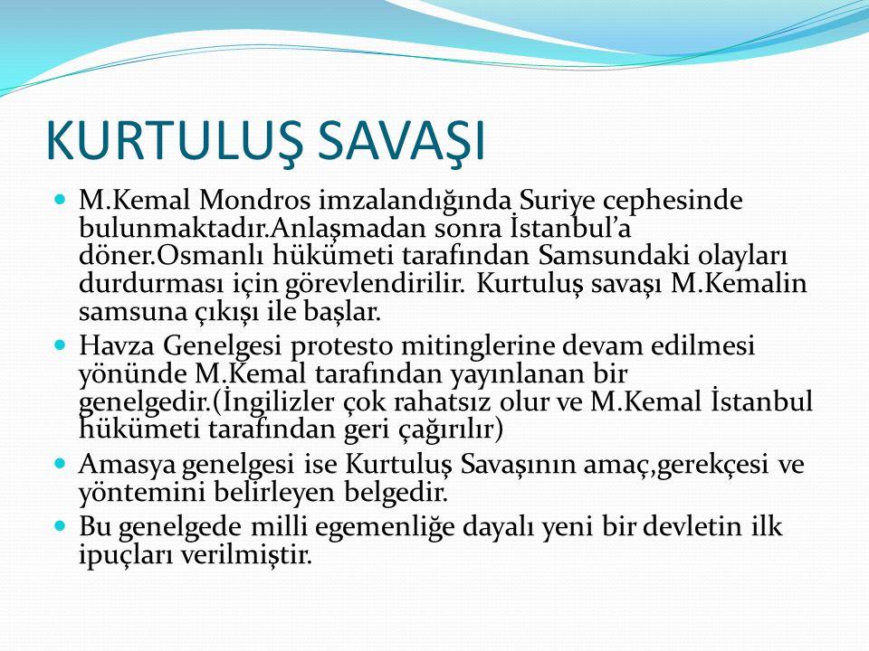 KURTULUŞ SAVAŞI M.Kemal Mondros imzalandığında Suriye cephesinde bulunmaktadır.Anlaşmadan sonra İstanbul'a döner.Osmanlı hükümeti tarafından Samsundaki olayları durdurması için görevlendirilir.