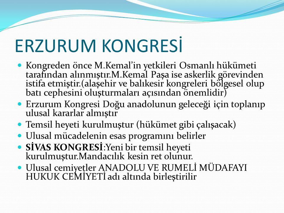 ERZURUM KONGRESİ Kongreden önce M.Kemal'in yetkileri Osmanlı hükümeti tarafından alınmıştır.M.Kemal Paşa ise askerlik görevinden istifa etmiştir.(alaşehir ve balıkesir kongreleri bölgesel olup batı cephesini oluşturmaları açısından önemlidir) Erzurum Kongresi Doğu anadolunun geleceği için toplanıp ulusal kararlar almıştır Temsil heyeti kurulmuştur (hükümet gibi çalışacak) Ulusal mücadelenin esas programını belirler SİVAS KONGRESİ:Yeni bir temsil heyeti kurulmuştur.Mandacılık kesin ret olunur.