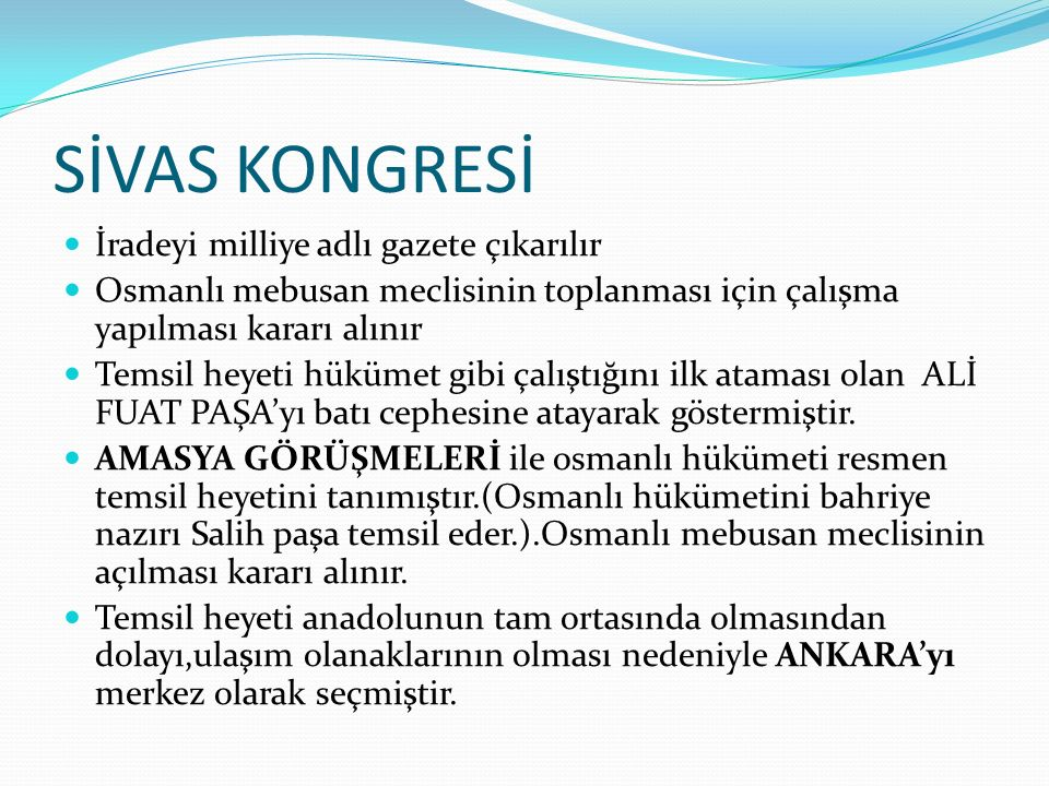 SİVAS KONGRESİ İradeyi milliye adlı gazete çıkarılır Osmanlı mebusan meclisinin toplanması için çalışma yapılması kararı alınır Temsil heyeti hükümet gibi çalıştığını ilk ataması olan ALİ FUAT PAŞA'yı batı cephesine atayarak göstermiştir.