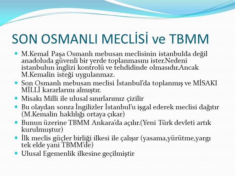 SON OSMANLI MECLİSİ ve TBMM M.Kemal Paşa Osmanlı mebusan meclisinin istanbulda değil anadoluda güvenli bir yerde toplanmasını ister.Nedeni istanbulun inglizi kontrolü ve tehdidinde olmasıdır.Ancak M.Kemalin isteği uygulanmaz.