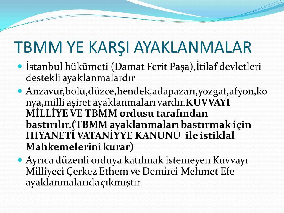 TBMM YE KARŞI AYAKLANMALAR İstanbul hükümeti (Damat Ferit Paşa),İtilaf devletleri destekli ayaklanmalardır Anzavur,bolu,düzce,hendek,adapazarı,yozgat,afyon,ko nya,milli aşiret ayaklanmaları vardır.KUVVAYI MİLLİYE VE TBMM ordusu tarafından bastırılır.(TBMM ayaklanmaları bastırmak için HIYANETİ VATANİYYE KANUNU ile istiklal Mahkemelerini kurar) Ayrıca düzenli orduya katılmak istemeyen Kuvvayı Milliyeci Çerkez Ethem ve Demirci Mehmet Efe ayaklanmalarıda çıkmıştır.