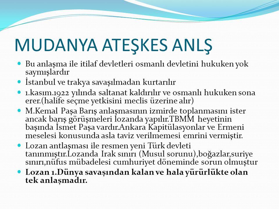 MUDANYA ATEŞKES ANLŞ Bu anlaşma ile itilaf devletleri osmanlı devletini hukuken yok saymışlardır İstanbul ve trakya savaşılmadan kurtarılır 1.kasım.1922 yılında saltanat kaldırılır ve osmanlı hukuken sona erer.(halife seçme yetkisini meclis üzerine alır) M.Kemal Paşa Barış anlaşmasının izmirde toplanmasını ister ancak barış görüşmeleri lozanda yapılır.TBMM heyetinin başında İsmet Paşa vardır.Ankara Kapitülasyonlar ve Ermeni meselesi konusunda asla taviz verilmemesi emrini vermiştir.