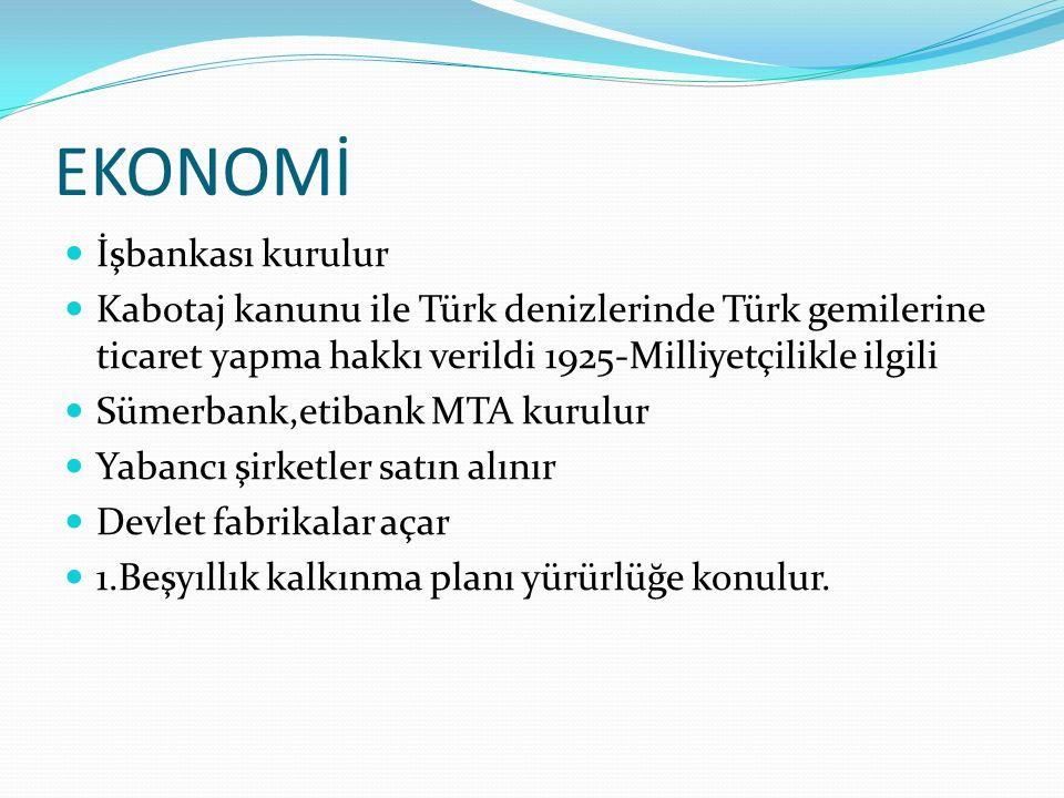 EKONOMİ İşbankası kurulur Kabotaj kanunu ile Türk denizlerinde Türk gemilerine ticaret yapma hakkı verildi 1925-Milliyetçilikle ilgili Sümerbank,etibank MTA kurulur Yabancı şirketler satın alınır Devlet fabrikalar açar 1.Beşyıllık kalkınma planı yürürlüğe konulur.