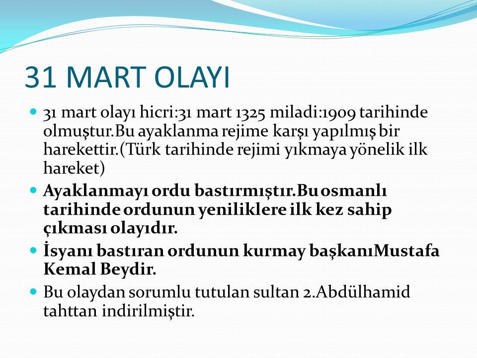 31 MART OLAYI 31 mart olayı hicri:31 mart 1325 miladi:1909 tarihinde olmuştur.Bu ayaklanma rejime karşı yapılmış bir harekettir.(Türk tarihinde rejimi yıkmaya yönelik ilk hareket) Ayaklanmayı ordu bastırmıştır.Bu osmanlı tarihinde ordunun yeniliklere ilk kez sahip çıkması olayıdır.