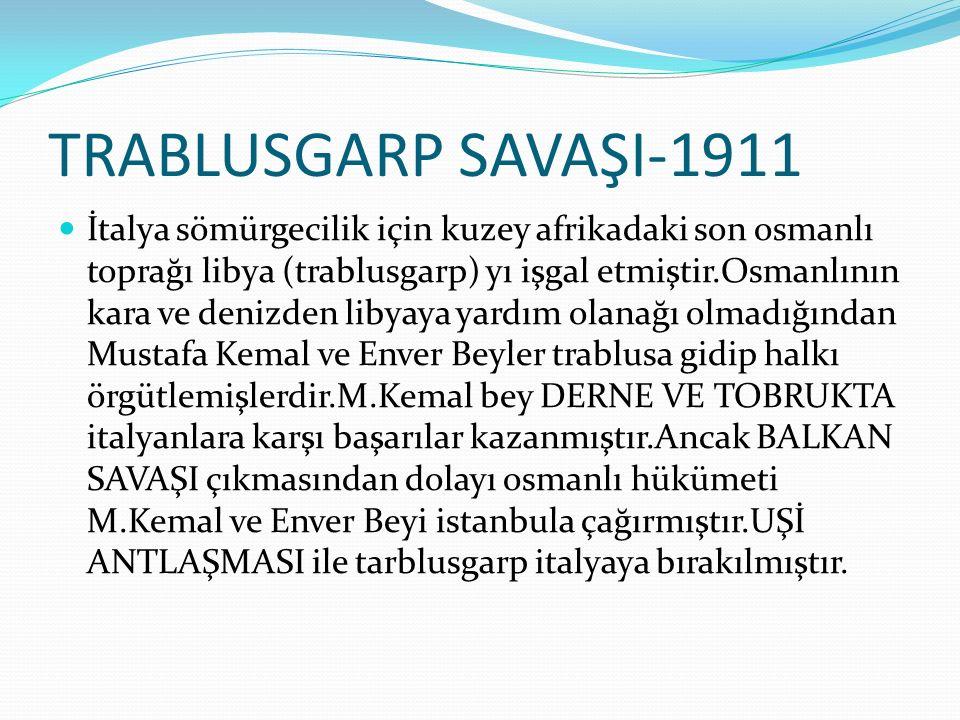 TRABLUSGARP SAVAŞI-1911 İtalya sömürgecilik için kuzey afrikadaki son osmanlı toprağı libya (trablusgarp) yı işgal etmiştir.Osmanlının kara ve denizden libyaya yardım olanağı olmadığından Mustafa Kemal ve Enver Beyler trablusa gidip halkı örgütlemişlerdir.M.Kemal bey DERNE VE TOBRUKTA italyanlara karşı başarılar kazanmıştır.Ancak BALKAN SAVAŞI çıkmasından dolayı osmanlı hükümeti M.Kemal ve Enver Beyi istanbula çağırmıştır.UŞİ ANTLAŞMASI ile tarblusgarp italyaya bırakılmıştır.