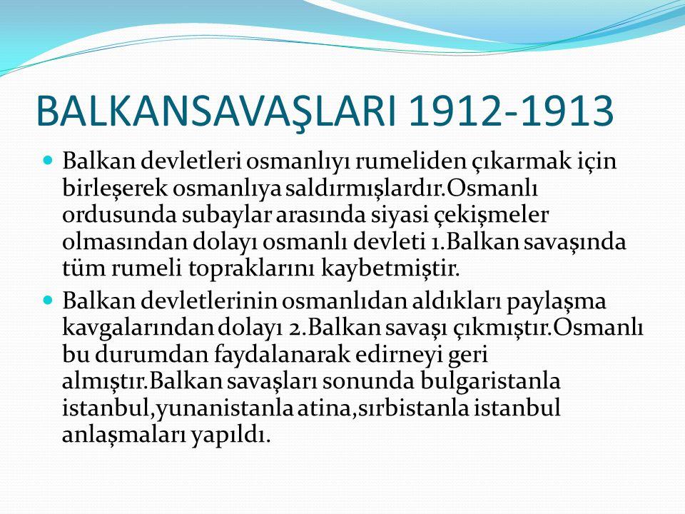 BALKANSAVAŞLARI 1912-1913 Balkan devletleri osmanlıyı rumeliden çıkarmak için birleşerek osmanlıya saldırmışlardır.Osmanlı ordusunda subaylar arasında siyasi çekişmeler olmasından dolayı osmanlı devleti 1.Balkan savaşında tüm rumeli topraklarını kaybetmiştir.