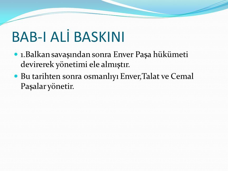 BAB-I ALİ BASKINI 1.Balkan savaşından sonra Enver Paşa hükümeti devirerek yönetimi ele almıştır.