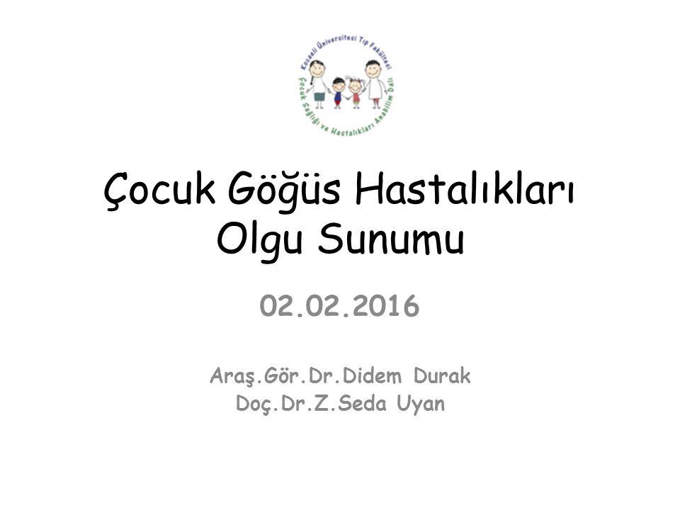 Çocuk Göğüs Hastalıkları Olgu Sunumu 02.02.2016 Araş.Gör.Dr.Didem Durak Doç.Dr.Z.Seda Uyan