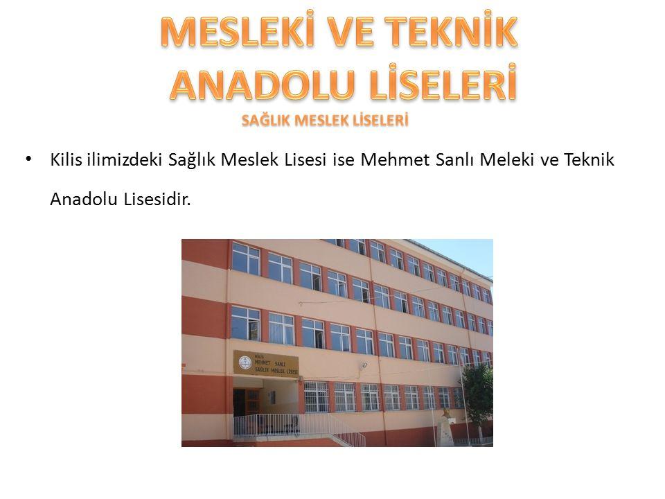 Kilis ilimizdeki Sağlık Meslek Lisesi ise Mehmet Sanlı Meleki ve Teknik Anadolu Lisesidir.