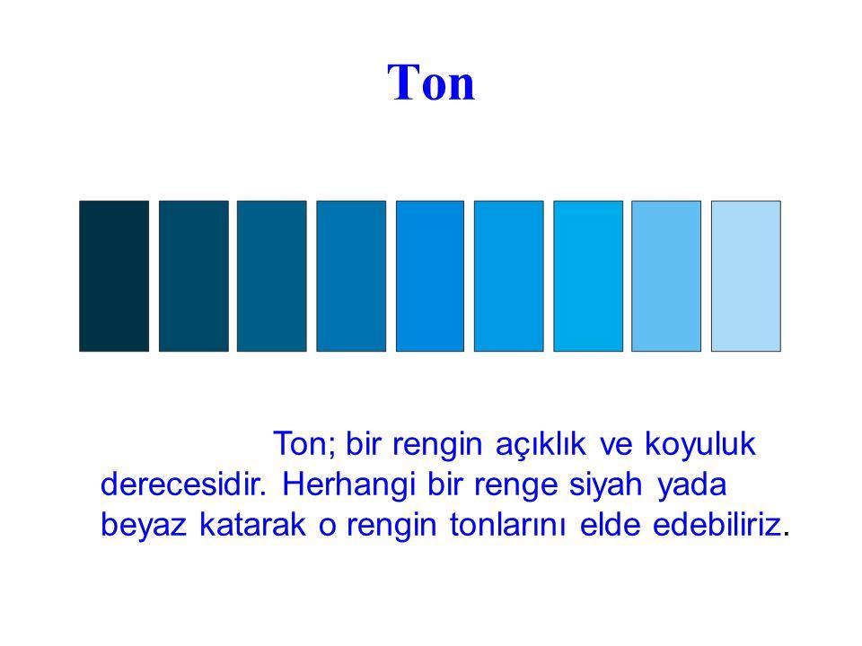 Ton Ton; bir rengin açıklık ve koyuluk derecesidir. Herhangi bir renge siyah yada beyaz katarak o rengin tonlarını elde edebiliriz.