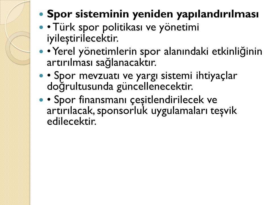 Spor sisteminin yeniden yapılandırılması Türk spor politikası ve yönetimi iyileştirilecektir. Yerel yönetimlerin spor alanındaki etkinli ğ inin artırı