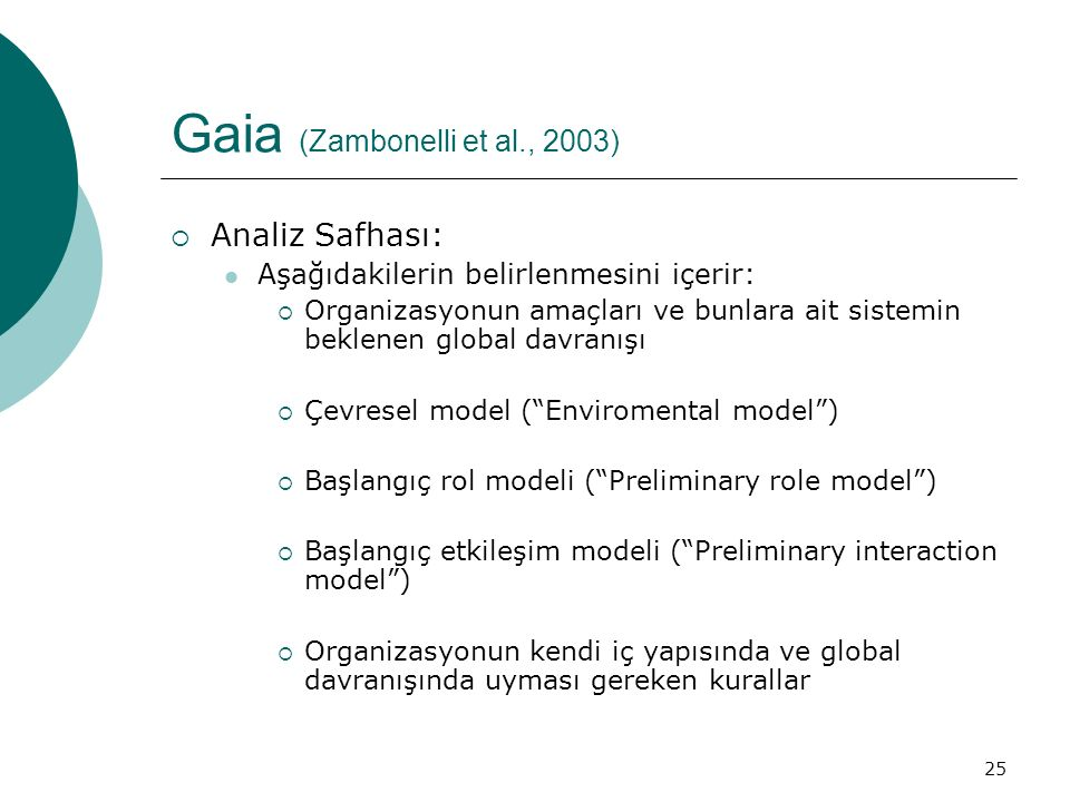 25 Gaia (Zambonelli et al., 2003)  Analiz Safhası: Aşağıdakilerin belirlenmesini içerir:  Organizasyonun amaçları ve bunlara ait sistemin beklenen global davranışı  Çevresel model ( Enviromental model )  Başlangıç rol modeli ( Preliminary role model )  Başlangıç etkileşim modeli ( Preliminary interaction model )  Organizasyonun kendi iç yapısında ve global davranışında uyması gereken kurallar