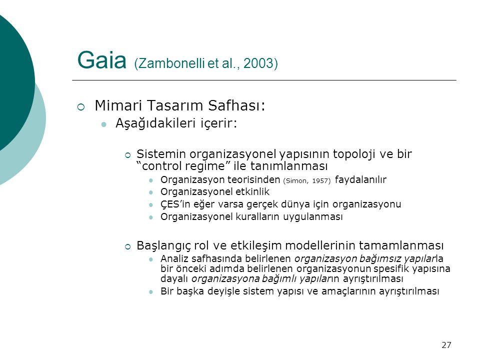 27 Gaia (Zambonelli et al., 2003)  Mimari Tasarım Safhası: Aşağıdakileri içerir:  Sistemin organizasyonel yapısının topoloji ve bir control regime ile tanımlanması Organizasyon teorisinden (Simon, 1957) faydalanılır Organizasyonel etkinlik ÇES'in eğer varsa gerçek dünya için organizasyonu Organizasyonel kuralların uygulanması  Başlangıç rol ve etkileşim modellerinin tamamlanması Analiz safhasında belirlenen organizasyon bağımsız yapılarla bir önceki adımda belirlenen organizasyonun spesifik yapısına dayalı organizasyona bağımlı yapıların ayrıştırılması Bir başka deyişle sistem yapısı ve amaçlarının ayrıştırılması