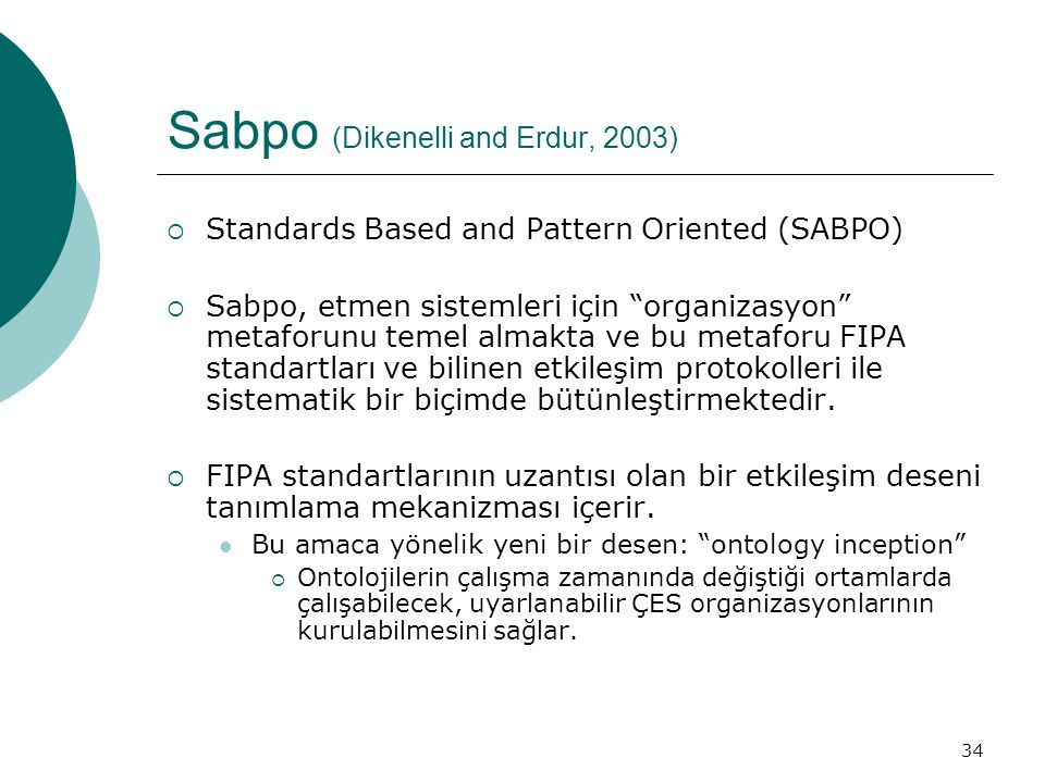 34 Sabpo (Dikenelli and Erdur, 2003)  Standards Based and Pattern Oriented (SABPO)  Sabpo, etmen sistemleri için organizasyon metaforunu temel almakta ve bu metaforu FIPA standartları ve bilinen etkileşim protokolleri ile sistematik bir biçimde bütünleştirmektedir.