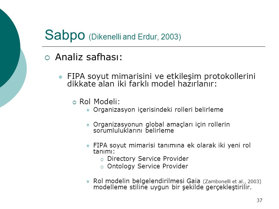 37 Sabpo (Dikenelli and Erdur, 2003)  Analiz safhası: FIPA soyut mimarisini ve etkileşim protokollerini dikkate alan iki farklı model hazırlanır:  Rol Modeli: Organizasyon içerisindeki rolleri belirleme Organizasyonun global amaçları için rollerin sorumluluklarını belirleme FIPA soyut mimarisi tanımına ek olarak iki yeni rol tanımı:  Directory Service Provider  Ontology Service Provider Rol modelin belgelendirilmesi Gaia (Zambonelli et al., 2003) modelleme stiline uygun bir şekilde gerçekleştirilir.