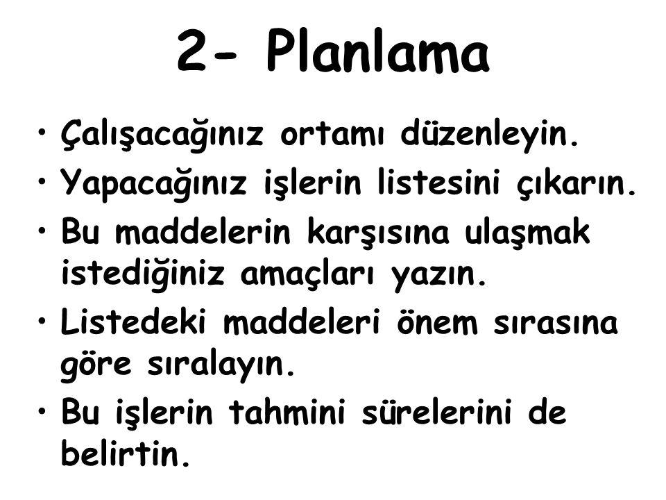 2- Planlama Çalışacağınız ortamı düzenleyin. Yapacağınız işlerin listesini çıkarın. Bu maddelerin karşısına ulaşmak istediğiniz amaçları yazın. Listed