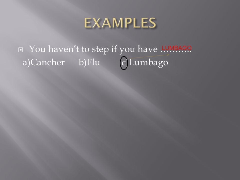  You haven't to step if you have ……….. a)Cancher b)Flu c)Lumbago LUMBAGO