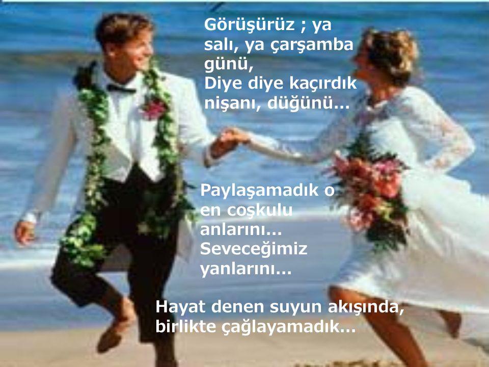 Görüşürüz ; ya salı, ya çarşamba günü, Diye diye kaçırdık nişanı, düğünü... Paylaşamadık o en coşkulu anlarını... Seveceğimiz yanlarını... Hayat denen
