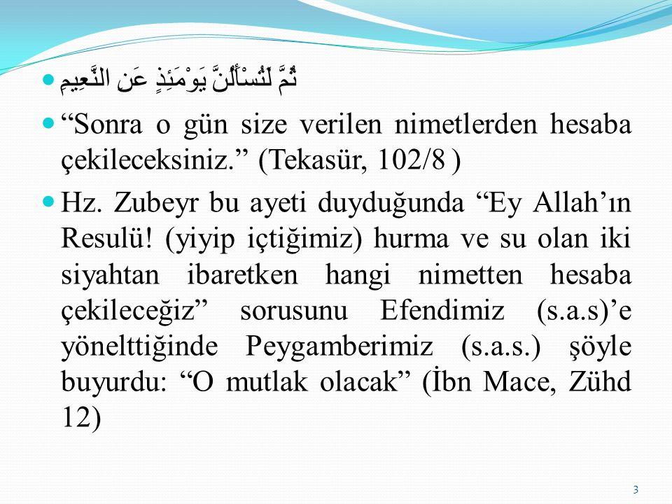 ثُمَّ لَتُسْأَلُنَّ يَوْمَئِذٍ عَنِ النَّعِيمِ Sonra o gün size verilen nimetlerden hesaba çekileceksiniz. (Tekasür, 102/8 ) Hz.