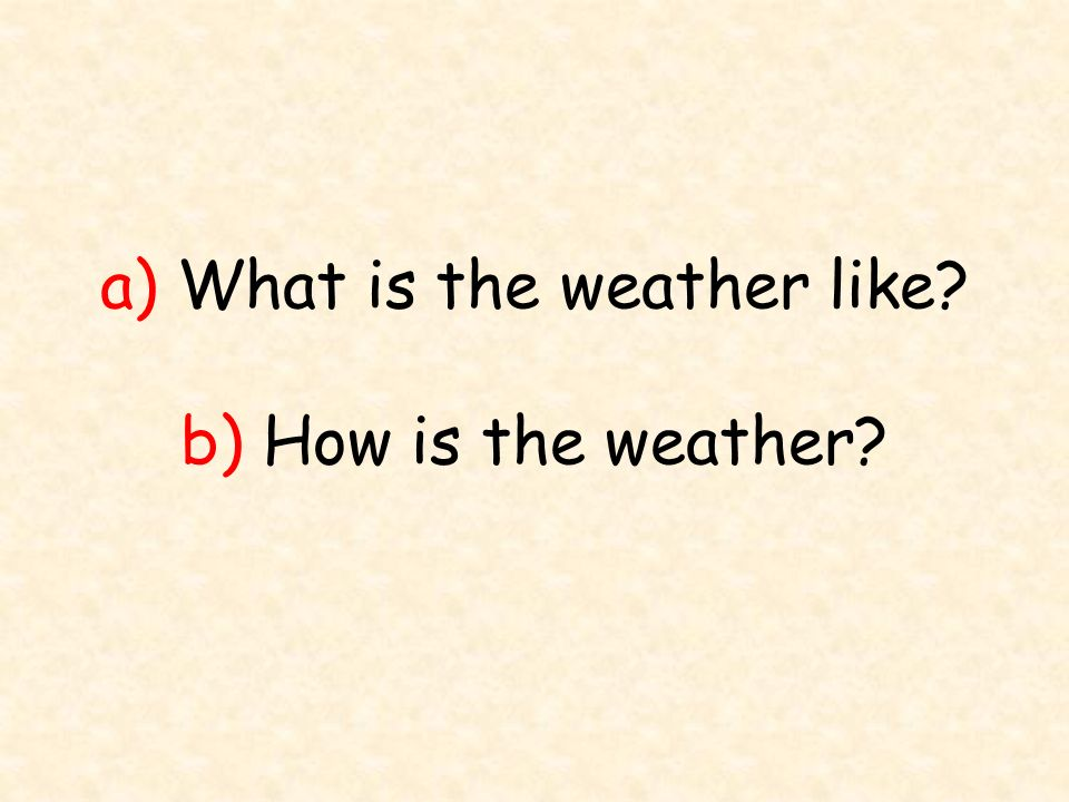 a) What is the weather like b) How is the weather