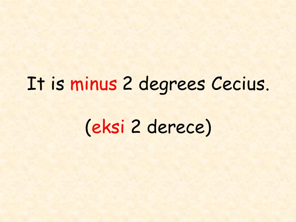 It is minus 2 degrees Cecius. (eksi 2 derece)