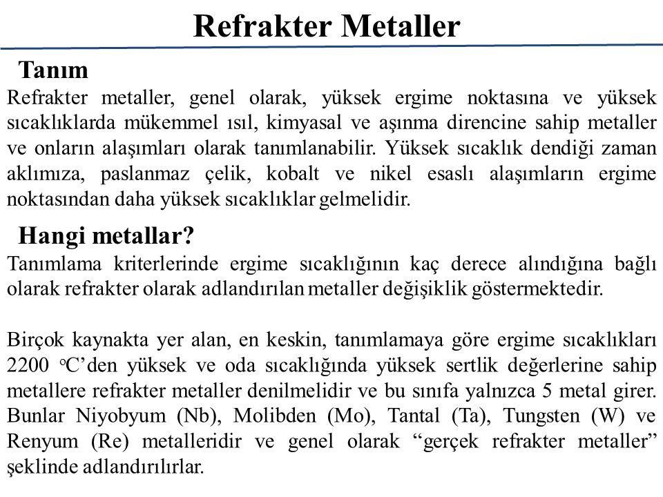 Refrakter Metaller Tanım Refrakter metaller, genel olarak, yüksek ergime noktasına ve yüksek sıcaklıklarda mükemmel ısıl, kimyasal ve aşınma direncine sahip metaller ve onların alaşımları olarak tanımlanabilir.