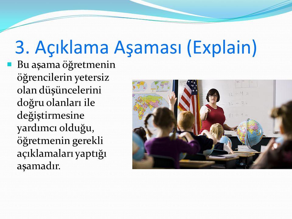 3. Açıklama Aşaması (Explain)  Bu aşama öğretmenin öğrencilerin yetersiz olan düşüncelerini doğru olanları ile değiştirmesine yardımcı olduğu, öğretm