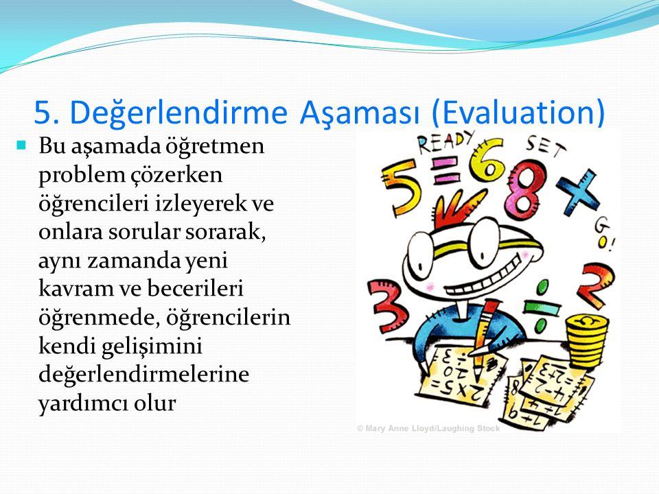 5. Değerlendirme Aşaması (Evaluation)  Bu aşamada öğretmen problem çözerken öğrencileri izleyerek ve onlara sorular sorarak, aynı zamanda yeni kavram
