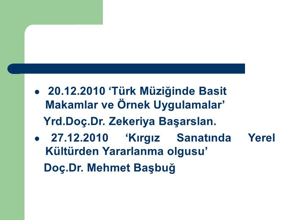 20.12.2010 'Türk Müziğinde Basit Makamlar ve Örnek Uygulamalar' Yrd.Doç.Dr. Zekeriya Başarslan. 27.12.2010 'Kırgız Sanatında Yerel Kültürden Yararlanm