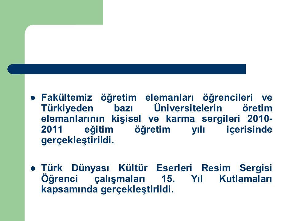 Fakültemiz öğretim elemanları öğrencileri ve Türkiyeden bazı Üniversitelerin öretim elemanlarının kişisel ve karma sergileri 2010- 2011 eğitim öğretim