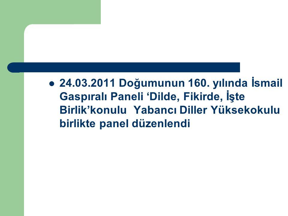 24.03.2011 Doğumunun 160. yılında İsmail Gaspıralı Paneli 'Dilde, Fikirde, İşte Birlik'konulu Yabancı Diller Yüksekokulu birlikte panel düzenlendi