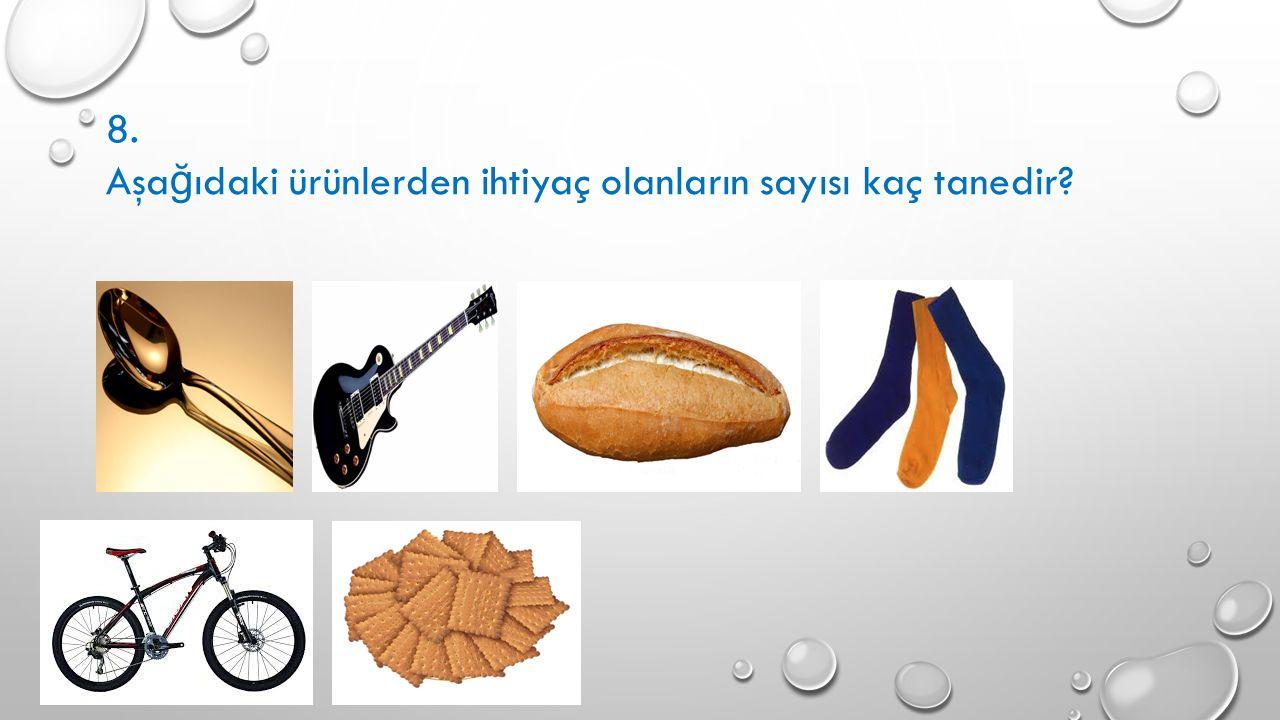 8. Aşa ğ ıdaki ürünlerden ihtiyaç olanların sayısı kaç tanedir?