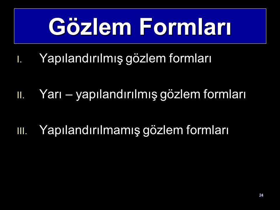 24 Gözlem Formları I. Yapılandırılmış gözlem formları II. Yarı – yapılandırılmış gözlem formları III. Yapılandırılmamış gözlem formları