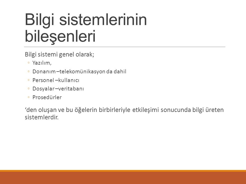 Bilgi sistemlerinin bileşenleri Bilgi sistemi genel olarak; ◦Yazılım, ◦Donanım –telekomünikasyon da dahil ◦Personel –kullanıcı ◦Dosyalar –veritabanı ◦