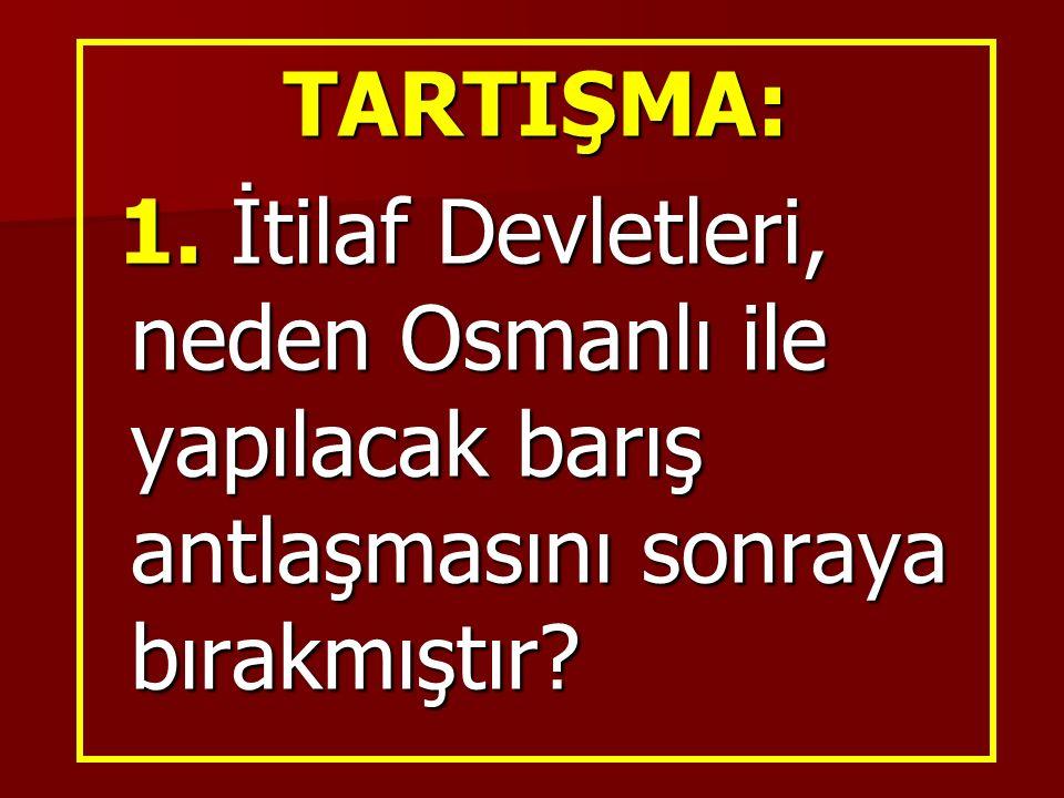 TARTIŞMA: 1. İtilaf Devletleri, neden Osmanlı ile yapılacak barış antlaşmasını sonraya bırakmıştır.