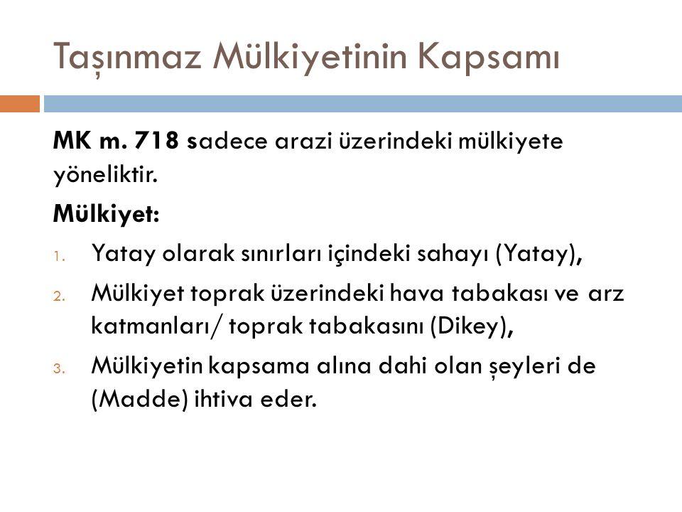 Taşınmaz Mülkiyetinin Kapsamı MK m. 718 sadece arazi üzerindeki mülkiyete yöneliktir. Mülkiyet: 1. Yatay olarak sınırları içindeki sahayı (Yatay), 2.