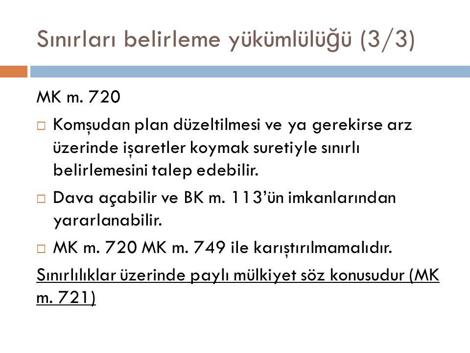 Sınırları belirleme yükümlülü ğ ü (3/3) MK m. 720  Komşudan plan düzeltilmesi ve ya gerekirse arz üzerinde işaretler koymak suretiyle sınırlı belirle