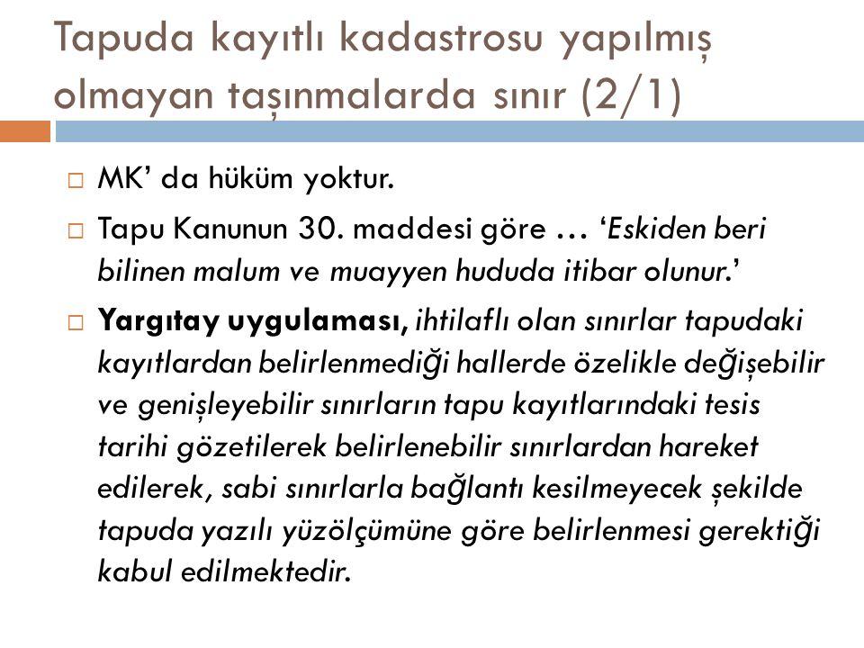 Tapuda kayıtlı kadastrosu yapılmış olmayan taşınmalarda sınır (2/1)  MK' da hüküm yoktur.  Tapu Kanunun 30. maddesi göre … 'Eskiden beri bilinen mal