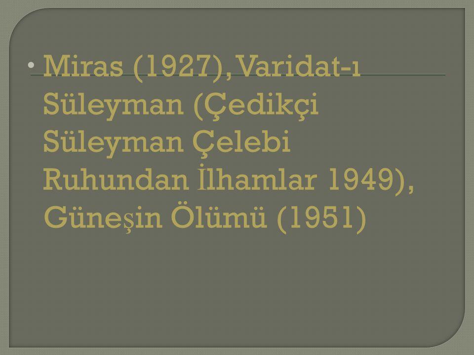  Miras (1927), Varidat-ı Süleyman (Çedikçi Süleyman Çelebi Ruhundan İ lhamlar 1949), Güne ş in Ölümü (1951)