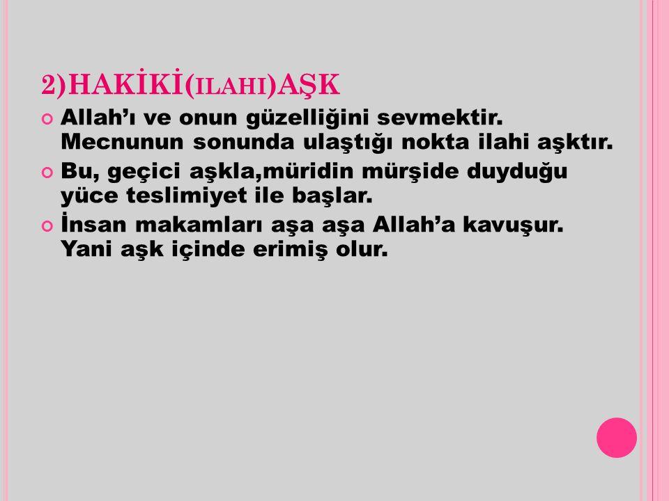 2)HAKİKİ( ILAHI )AŞK Allah'ı ve onun güzelliğini sevmektir. Mecnunun sonunda ulaştığı nokta ilahi aşktır. Bu, geçici aşkla,müridin mürşide duyduğu yüc