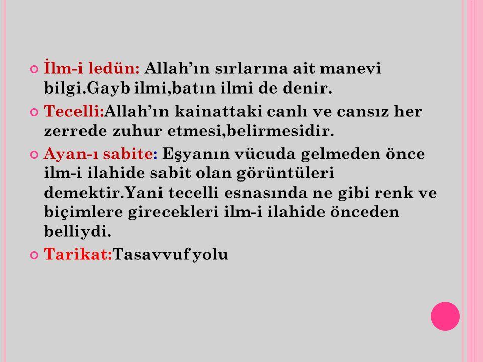 İlm-i ledün: Allah'ın sırlarına ait manevi bilgi.Gayb ilmi,batın ilmi de denir. Tecelli:Allah'ın kainattaki canlı ve cansız her zerrede zuhur etmesi,b