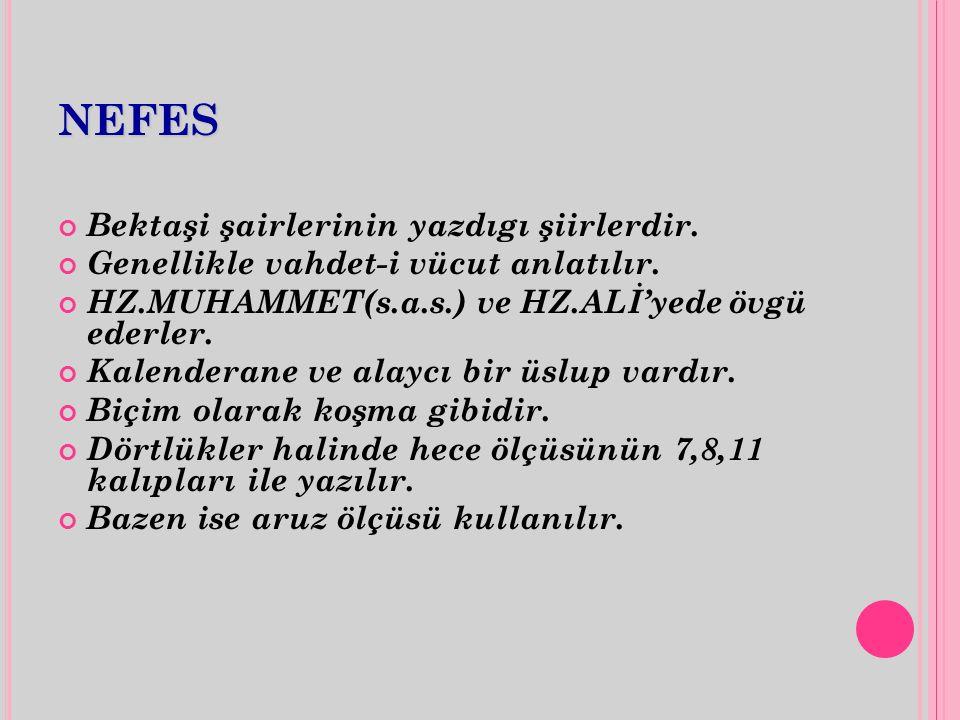 NEFES Bektaşi şairlerinin yazdıgı şiirlerdir. Genellikle vahdet-i vücut anlatılır. HZ.MUHAMMET(s.a.s.) ve HZ.ALİ'yede övgü ederler. Kalenderane ve ala