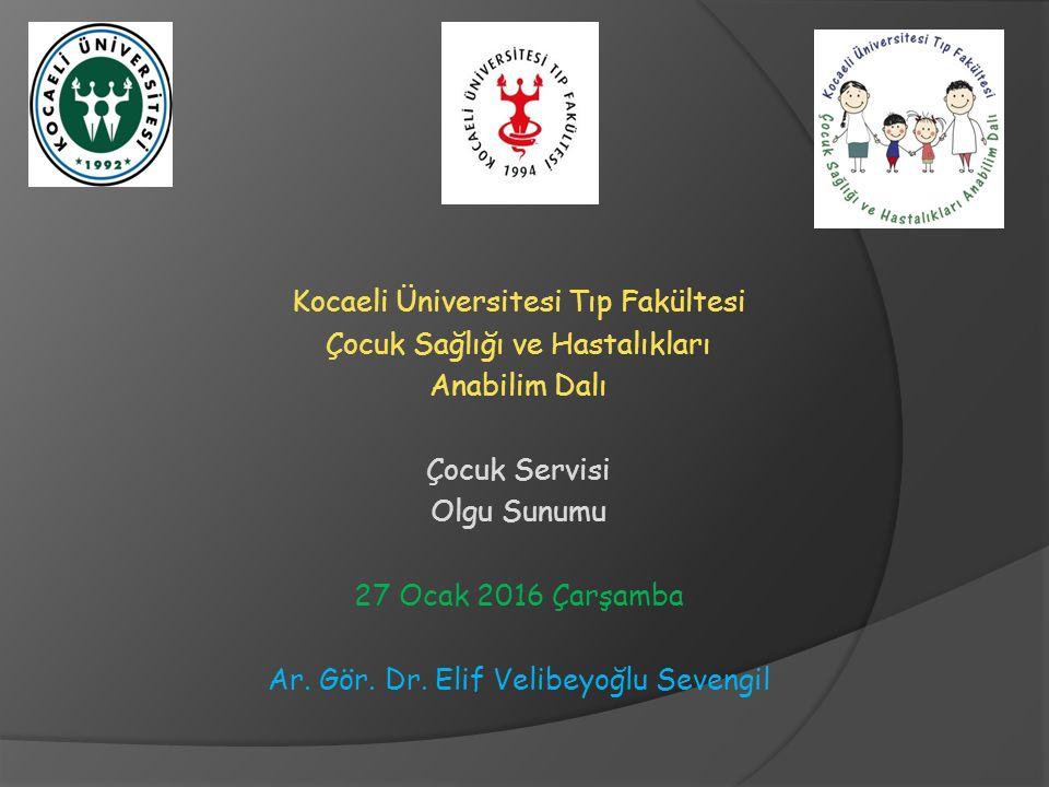 Kocaeli Üniversitesi Tıp Fakültesi Çocuk Sağlığı ve Hastalıkları Anabilim Dalı Çocuk Servisi Olgu Sunumu 27 Ocak 2016 Çarşamba Ar.
