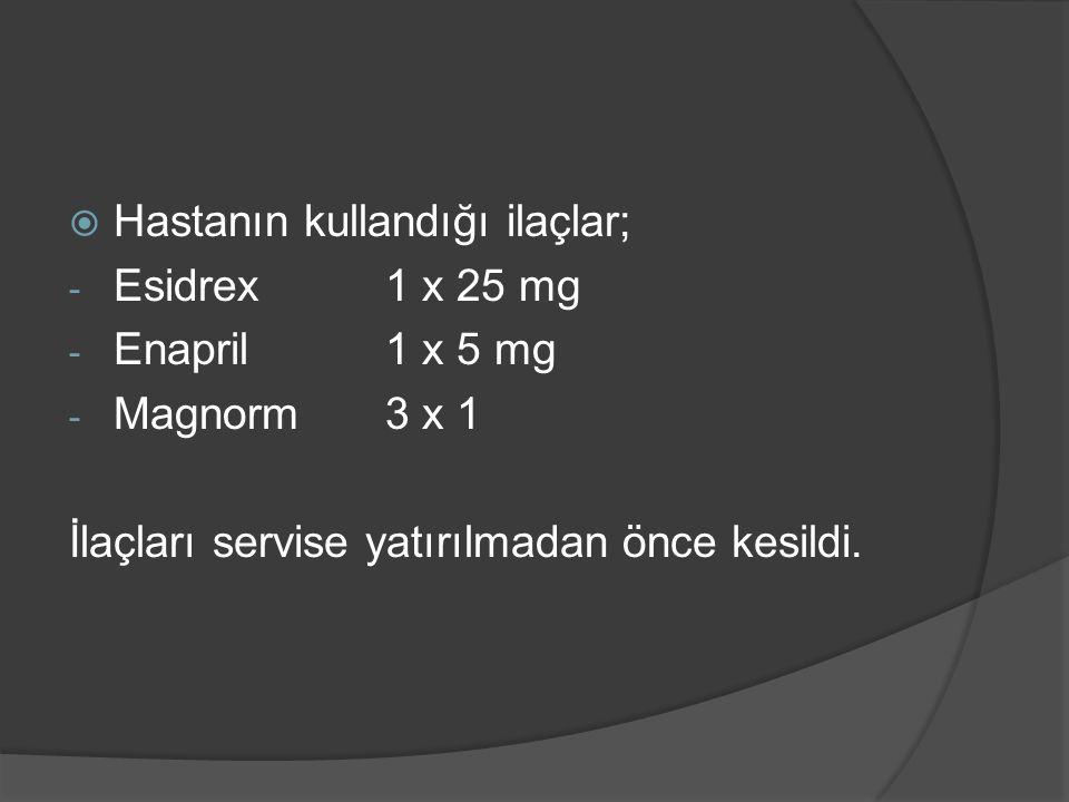  Hastanın kullandığı ilaçlar; - Esidrex 1 x 25 mg - Enapril 1 x 5 mg - Magnorm 3 x 1 İlaçları servise yatırılmadan önce kesildi.