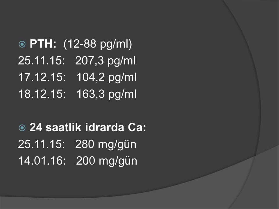  PTH: (12-88 pg/ml) 25.11.15: 207,3 pg/ml 17.12.15: 104,2 pg/ml 18.12.15: 163,3 pg/ml  24 saatlik idrarda Ca: 25.11.15: 280 mg/gün 14.01.16: 200 mg/gün