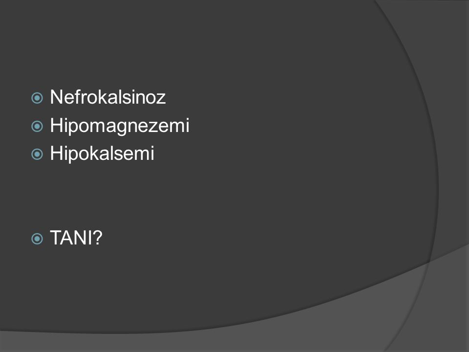  Nefrokalsinoz  Hipomagnezemi  Hipokalsemi  TANI?