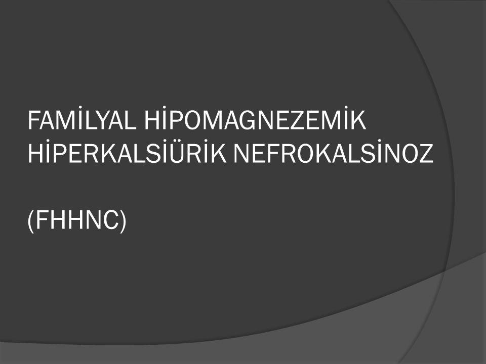 FAMİLYAL HİPOMAGNEZEMİK HİPERKALSİÜRİK NEFROKALSİNOZ (FHHNC)