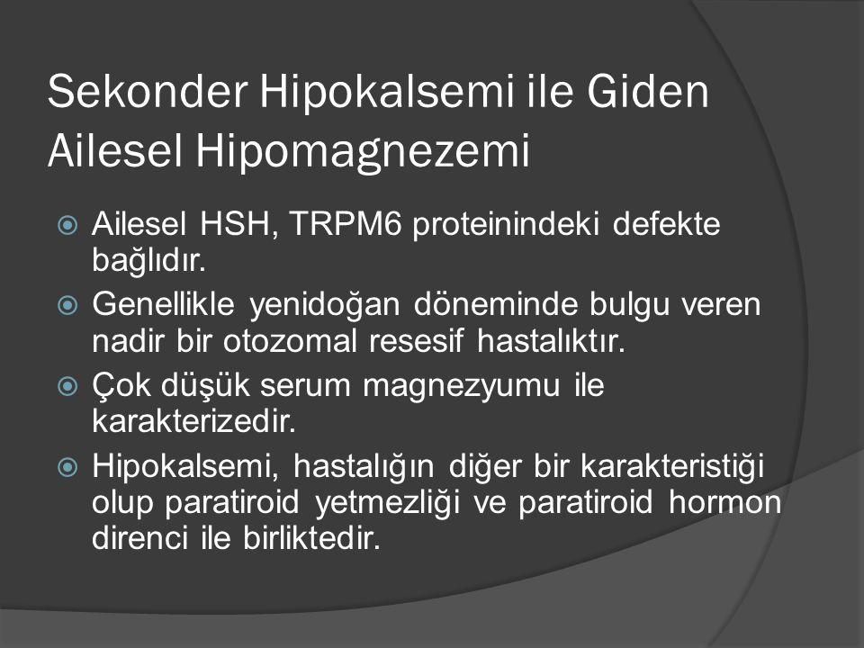 Sekonder Hipokalsemi ile Giden Ailesel Hipomagnezemi  Ailesel HSH, TRPM6 proteinindeki defekte bağlıdır.