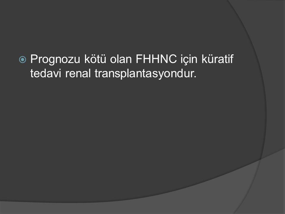  Prognozu kötü olan FHHNC için küratif tedavi renal transplantasyondur.