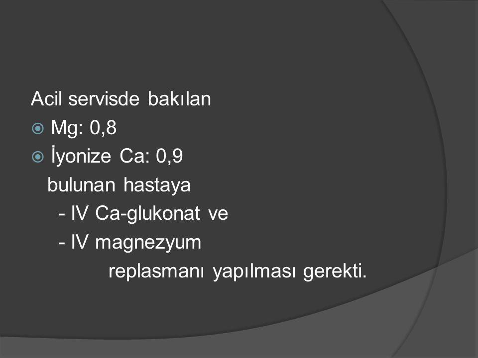 Acil servisde bakılan  Mg: 0,8  İyonize Ca: 0,9 bulunan hastaya - IV Ca-glukonat ve - IV magnezyum replasmanı yapılması gerekti.